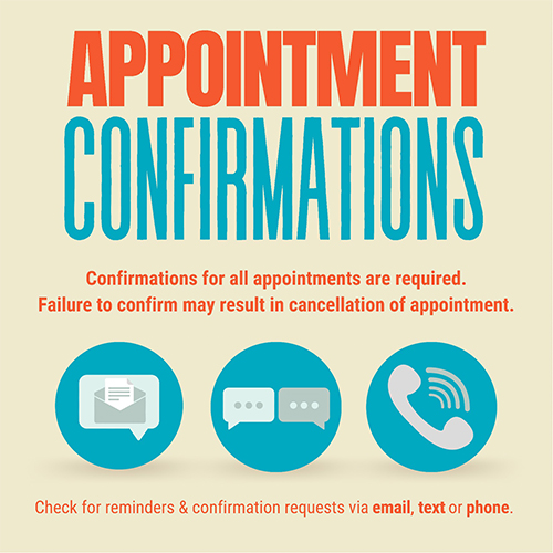 Appointment Confirmations: Confirmations for all appointments are required. Failure to confirm may result in cancellation of appointment. Check for reminders & confirmation requests via email, text, or phone.